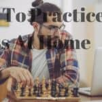 How To Practice Chess At Home? Self Taught Master Guide