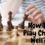 How To Play Chess Well: 9 Most Helpful Tips